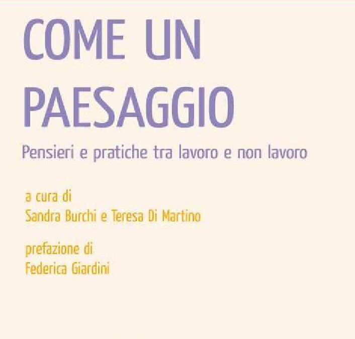 Come un paesaggio. Pensieri e pratiche tra lavoro e non lavoro (a cura di) Sandra Burchi e Teresa Di Martino, Iacobelli 2013