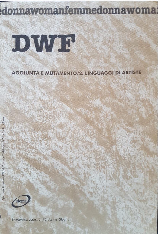 AGGIUNTA E MUTAMENTO/2. Linguaggi di artiste, DWF (70) 2006, 2
