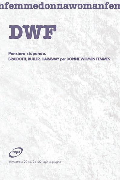 PENSIERO STUPENDO. Braidotti, Butler, Haraway per Donne Women Femmes, DWF (102) 2014, 2