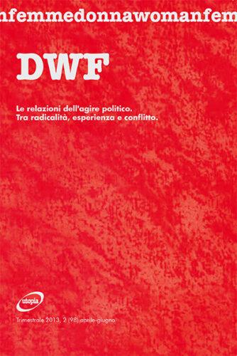 LE RELAZIONI DELL'AGIRE POLITICO. Tra radicalità, esperienza e conflitto, DWF (98) 2013, 2
