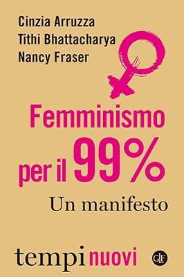 FEMMINISMO PER IL 99%. UN MANIFESTO di C. Arruzza, N. Fraser, T. Bhattacharya, Laterza, 2019