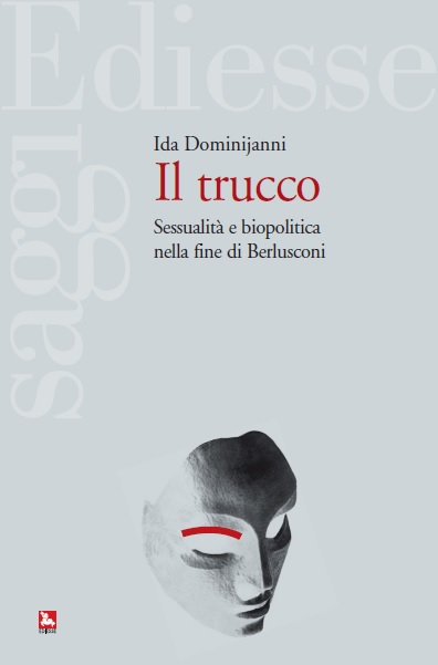 Il trucco. Sessualità e biopolitica nella fine di Berlusconi, Ida Dominijanni, Ediesse, 2014