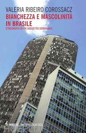 Bianchezza e mascolinità in Brasile. Etnografia di un soggetto dominante. Valeria Ribeiro Corossacz, Mimesis, Milano, 2016