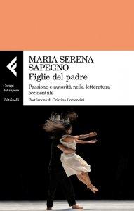 Figlie del padre. Passione e autorità nella letteratura occidentale di Maria Serena Sapegno,  Feltrinelli, Milano, 2018
