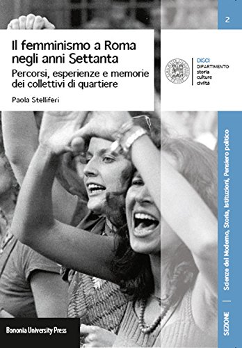 Il femminismo a Roma negli anni Settanta. Percorsi, esperienze e memorie dei collettivi di quartiere, Paola Stelliferi, Bononia University Press, Bologna 2015