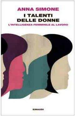 I talenti delle donne. L'intelligenza femminile al lavoro di Anna Simone, Einaudi, 2014