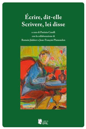 ÉCRIRE, DIT-ELLE/SCRIVERE, LEI DISSE, a cura di Patrizia Caraffi con la collaborazione di Romain Jalabert e Jean-François Plamondon, I libri di Emil, Bologna, 2014