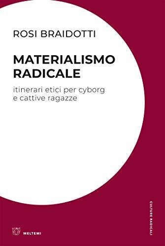 MATERIALISMO RADICALE. ITINERARI ETICI PER CYBORG E CATTIVE RAGAZZE di Rosi Braidotti, Meltemi, 2019