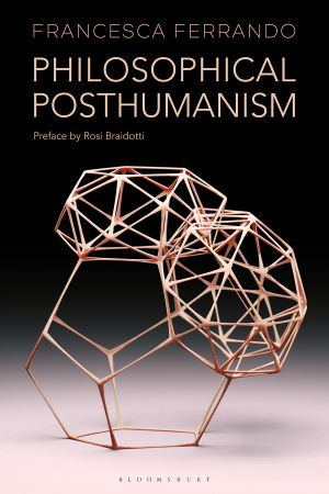 PHILOSOPHICAL POSTHUMANISM di Francesca Ferrando, Bloomsbury Academic, 2019